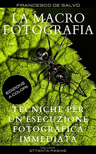 LA MACROFOTOGRAFIA: Tecniche per un'esecuzione fotografica immediata (80 pagine Vol. 4)