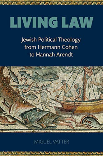 Living Law: Jewish Political Theology from Hermann Cohen to Hannah Arendt (English Edition)