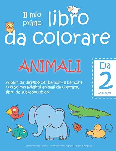 Il mio primo libro da colorare ANIMALI — Da 2 anni in poi — Album da disegno per bambini e bambine con 50 meravigliosi animali da colorare, libro da ... Per bambini che vogliono imparare a disegnare