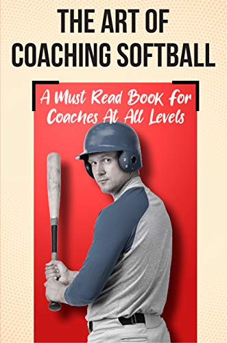 The Art Of Coaching Softball A Must Read Book For Coaches At All Levels: Sport Coaching (English Edition)