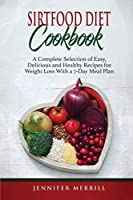 Sirtfood Diet Cookbook: A Complete Selection of Easy, Delicious and Healthy Recipes for Weight Loss With a 7-Day Meal Plan