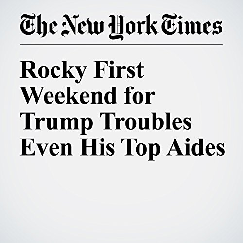 Rocky First Weekend for Trump Troubles Even His Top Aides copertina