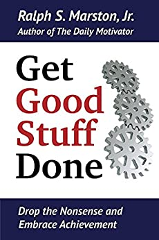 Get Good Stuff Done: Drop the Nonsense and Embrace Achievement by [Ralph S. Marston Jr.]