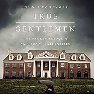 True Gentlemen     The Broken Pledge of America's Fraternities              By:                                                                                                                                 John Hechinger                               Narrated by:                                                                                                                                 Rick Zieff                      Length: 8 hrs and 46 mins     24 ratings     Overall 4.2
