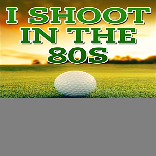 I Shoot in the 80s: How to Succeed at Golf audiobook cover art