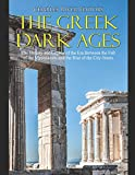 The Greek Dark Ages: The History and Legacy of the Era Between the Fall of the Mycenaeans and the Rise of the City-States