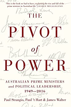 The Pivot of Power: Australian Prime Ministers and Political Leadership, 1949-2016 by [Paul Strangio, Paul t' Hart, James Walter]