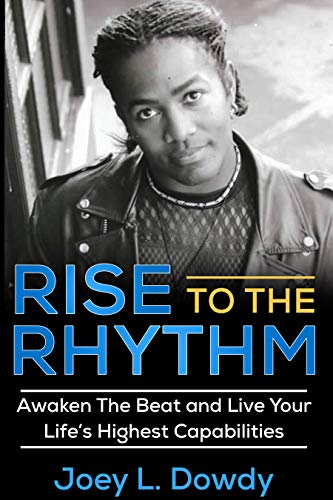 Book: Rise to The Rhythm - Awaken The Beat and Live Your Life's Highest Capabilities by Joey L. Dowdy
