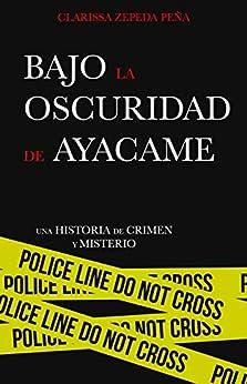 Bajo la oscuridad de Ayacame: Una historia de crimen y misterio de [Clarissa Zepeda Peña]