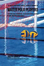 The Novices Guidebook To Mental Toughness For Water Polo Players: Improving Your Performance Through Meditation, Calmness Of Mind, And Stress Management
