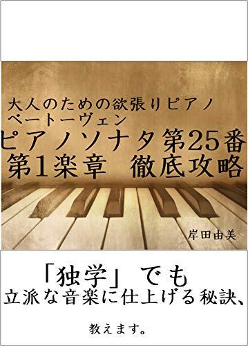 大人のための欲張りピアノ [ベートーヴェン ピアノソナタ第25番「かっこう」第1楽章] 徹底攻略: 「独学」でも立派な音楽に仕上げる秘訣、教えます。