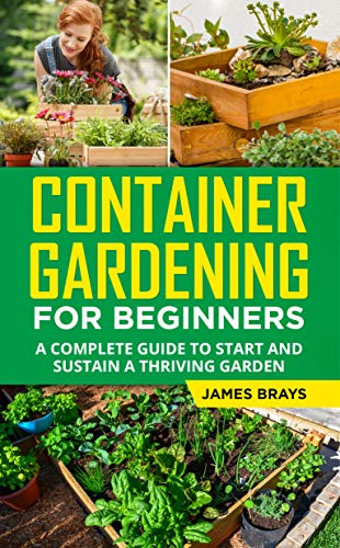 Container Gardening for Beginners: A Complete guide to Start and Sustain a Thriving Garden (English Edition)