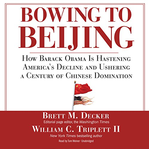 Bowing to Beijing     How Barack Obama Is Hastening America's Decline and Ushering a Century of Chinese Domination              By:                                                                                                                                 Brett M. Decker,                                                                                        William C. Triplett II                               Narrated by:                                                                                                                                 Tom Weiner                      Length: 6 hrs and 39 mins     Not rated yet     Overall 0.0