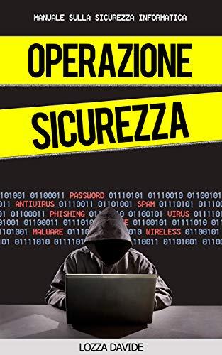 OPERAZIONE SICUREZZA - Il tuo Manuale per la Sicurezza Informatica -: Come proteggersi da Hacker,Furto di Dati, Phishing…