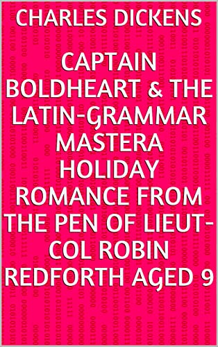 Captain Boldheart & the Latin-Grammar MasterA Holiday Romance from the Pen of Lieut-Col Robin Redforth aged 9 (English Edition)