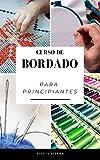 CURSO DE BORDADO PARA PRINCIPIANTES: Guía para aprender a bordar, los mejores materiales e instrucciones paso a paso de patrones para elaborar tus propios diseños y disfrutar de sus beneficios