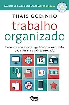 Trabalho organizado: Encontre equilíbrio e significado num mundo cada vez mais sobrecarregado por [Thais Godinho]