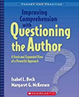 Improving Comprehension with Questioning the Author: A Fresh and Expanded View of a Powerful Approach (Theory and Practice)