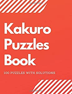Kakuro Puzzles Book: 100 Kakuro Puzzles With Solutions Perfect For Adults, Kids and Teens - Vol 1