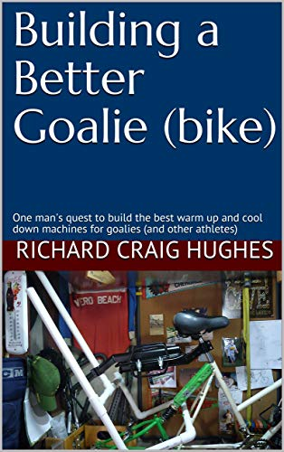 Building a Better Goalie (bike): One man's quest to build the best warm up and cool down machines for goalies (and other athletes) (Workout Bikes Book 1)