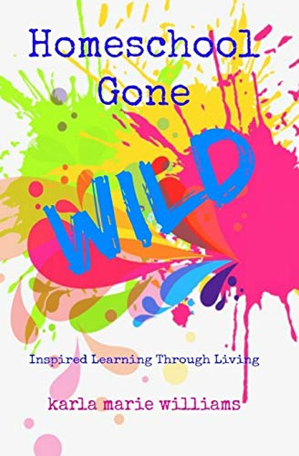 Homeschool Gone WILD: Inspired Learning Through Living