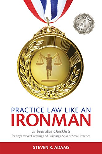 Practice Law Like An Ironman: Unbeatable Checklists for any Lawyer Creating and Building a Solo or Small Practice