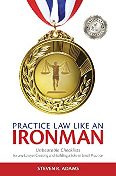 Practice Law Like An Ironman: Unbeatable Checklists for any Lawyer Creating and Building a Solo or Small Practice by [Steven R. Adams]