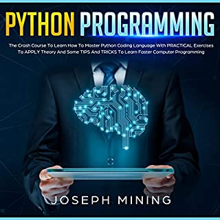 Python Programming: The Crash Course to Learn how To Master Python Coding Language with Practical Exercises to Apply Theory and Some Tips and Tricks to Learn Faster Computer Programming                   By:                                                                                                                                 Joseph Mining                               Narrated by:                                                                                                                                 Adam Hebert                      Length: 3 hrs and 34 mins     Not rated yet     Overall 0.0