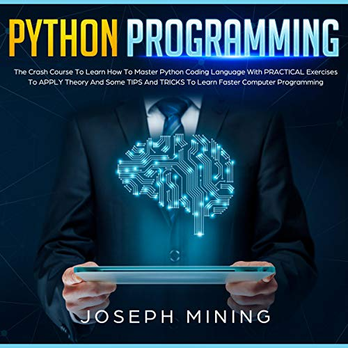 Python Programming: The Crash Course to Learn how To Master Python Coding Language with Practical Exercises to Apply Theory and Some Tips and Tricks to Learn Faster Computer Programming cover art