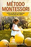 Método Montessori: Guía 0 a 100 de la crianza autónoma del niño