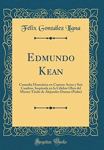 Edmundo Kean: Comedia Dramática en Cuatros Actos y Seis Cuadros, Inspirada en la Célebre Obra del Mismo Título de Alejandro Dumas (Padre) (Classic Reprint)