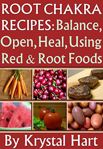Root Chakra Recipes: Open, Heal, Using Red And Root Foods (Chakra Colors Recipe Cookbooks Book 1)