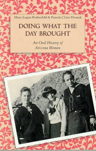 Doing What the Day Brought: An Oral History of Arizona Women by Mary Logan Rothschild (1991-11-01)