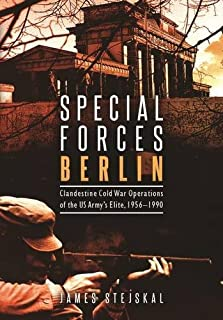 Special Forces Berlin: Clandestine Cold War Operations of the US Army's Elite, 1956–1990