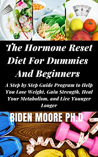 The Hormone Reset Diet For Dummies And Beginners : A Step by Step Guide Program to Help You Lose Weight, Gain Strength, Heal Your Metabolism, and Live Younger Longer (English Edition)