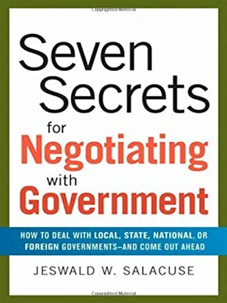 Seven Secrets for Negotiating with Government: How to Deal with Local, State, National, or Foreign Governments--and Come Out Ahead by Jeswald W. Salacuse (2008-01-09)