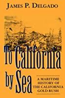 To Califomia by Sea: A Maritime History of the California Gold Rush