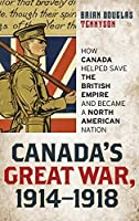 Canada's Great War, 1914-1918: How Canada Helped Save the British Empire and Became a North American Nation by Brian Douglas Tennyson(2014-11-25)