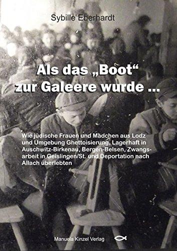 Als das 'Boot' zur Galeere wurde ...: Als das 'Boot' zur Galeere wurde ... Wie jüdische Frauen und Mädchen aus Lodz und Umgebung Ghettoisierung, ... und Deportation nach Allach überlebten