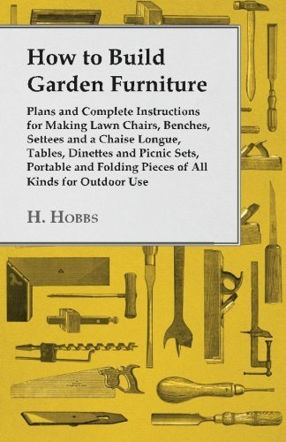 How to Build Garden Furniture - Plans and Complete Instructions for Making Lawn Chairs, Benches, Settees and a Chaise Longue, Tables, Dinettes and ... Folding Pieces of All Kinds for Outdoor Use by H. Hobbs (2015-04-03)