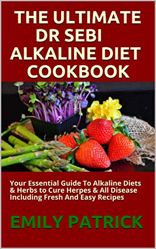 THE ULTIMATE DR SEBI ALKALINE DIET COOKBOOK: Your Essential Guide To Alkaline Diets & Herbs to Cure Herpes & All Disease Including Fresh And Easy Recipes (English Edition)