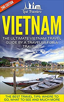 Vietnam: The Ultimate Vietnam Travel Guide By A Traveler For A Traveler: The Best Travel Tips; Where To Go, What To See And Much More by [Lost Travelers, Vietnam]