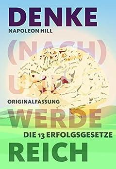 Denke (nach) und werde reich: Die 13 Erfolgsgesetze - Vollständige und ungekürzte Ebook-Ausgabe von Think and Grow Rich von 1937 von [Napoleon Hill]