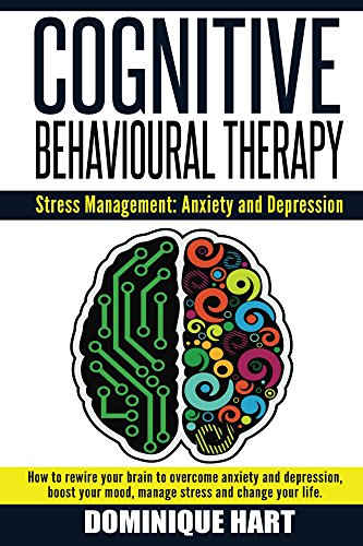 Cognitive Behavioural Therapy: Stress Management: Anxiety and Depression: How to rewire your brain to overcome anxiety and depression, boost your mood, ... Negative Thinking, Obsessive Thoughts)