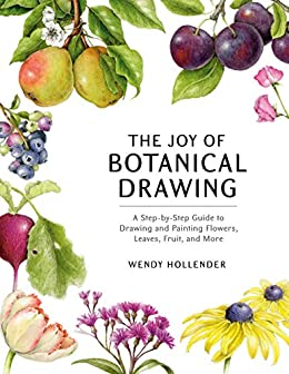 The Joy of Botanical Drawing: A Step-by-Step Guide to Drawing and Painting Flowers, Leaves, Fruit, and More by [Wendy Hollender]