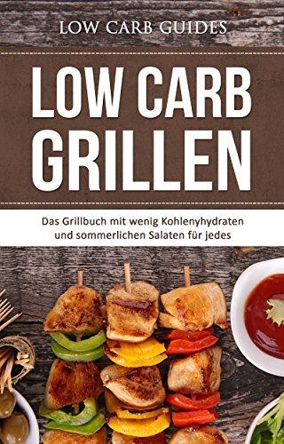 Low Carb Grillen: Das Grillbuch mit wenig Kohlenyhydraten und sommerlichen Salaten für jedes Barbeque. (Abnehmen mit Low Carb, Low Carb Vegan, Low Carb ... Low Carb Backbuch,) (German Edition)