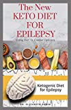 THE NEW KETO DIET FOR EPILEPSY: Complete Guide on Using Ketogenic Diet To Manage Epilepsy : Includes meal Plan ,Delicious Recipes and Cookbook