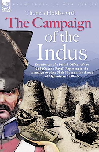The Campaign of the Indus - Experiences of a British Officer of the 2nd (Queens Royal) Regiment in the campaign to place Shah Shuja on the throne of Afghanistan 1838 - 1840