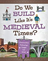 Do We Build Like It's Medieval Times?: Construction Technology Then and Now (Medieval Tech Today)