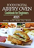 DIGITAL AIRFRY TOASTER OVEN COOKBOOK FOR BEGINNERS 2021: 100 Amazingly Simple, Crispy, Easy, Fast...